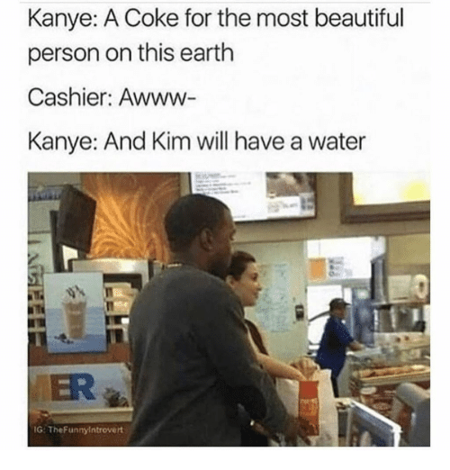 Beautiful, Kanye, and Earth: Kanye: A Coke for the most beautiful  person on this earth  Cashier: Awww  Kanye: And Kim will have a water  ER  G: TheFunnylntrovert