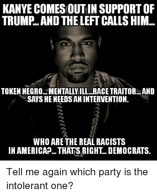 Kanye, Memes, and Party: KANYE COMES OUT IN SUPPORT OF  TRUMP. AND THE LEFT CALLS HIM  TOKEN NEGRO. MENTALLY ILL .RACE TRAITOR. AND  SAVS HE NEEDS ANINTERVENTION.  WHO ARE THE REAL RACISTS  IN AMERICAP. THATS RIGHT.. DEMOCRATS, Tell me again which party is the intolerant one?