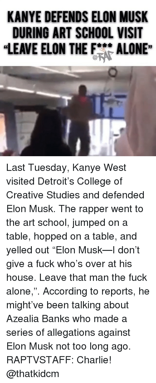 """Being Alone, Charlie, and College: KANYE DEFENDS ELON MUSK  DURING ART SCHOOL VISIT  """"LEAVE ELON THEFALONE"""" Last Tuesday, Kanye West visited Detroit's College of Creative Studies and defended Elon Musk. The rapper went to the art school, jumped on a table, hopped on a table, and yelled out """"Elon Musk—I don't give a fuck who's over at his house. Leave that man the fuck alone,"""". According to reports, he might've been talking about Azealia Banks who made a series of allegations against Elon Musk not too long ago. RAPTVSTAFF: Charlie! @thatkidcm"""