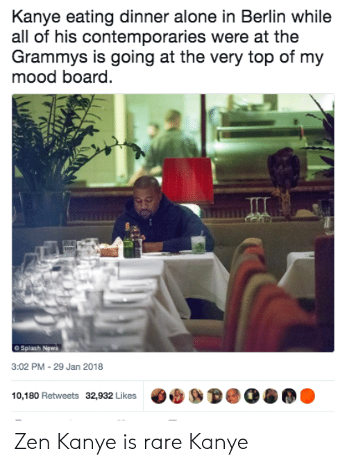 The Grammys: Kanye eating dinner alone in Berlin while  all of his contemporaries were at the  Grammys is going at the very top of my  mood board.  O Splash News  3:02 PM-29 Jan 2018  10,180 Retweets 32,932 Likes Zen Kanye is rare Kanye