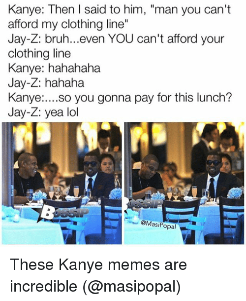 "Kanye Meme: Kanye: Then I said to him, ""man you can't  afford my clothing line""  Jay-Z: bruh...even YOU can't afford your  clothing line  Kanye: hahahaha  Jay-Z: hahaha  Kanye  so you gonna pay for this lunch?  Jay-Z: yea lol  @Mas  opal These Kanye memes are incredible (@masipopal)"