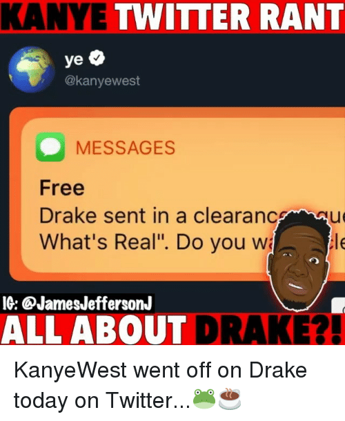 """Drake, Kanye, and Memes: KANYE TWITTER RANT  @kanyewest  MESSAGES  Free  Drake sent in a clearanceu  What's Real"""". Do you w  le  IG: ®JamesJeffersonJ  ALL ABOUT  DRAKE?! KanyeWest went off on Drake today on Twitter...🐸☕️"""