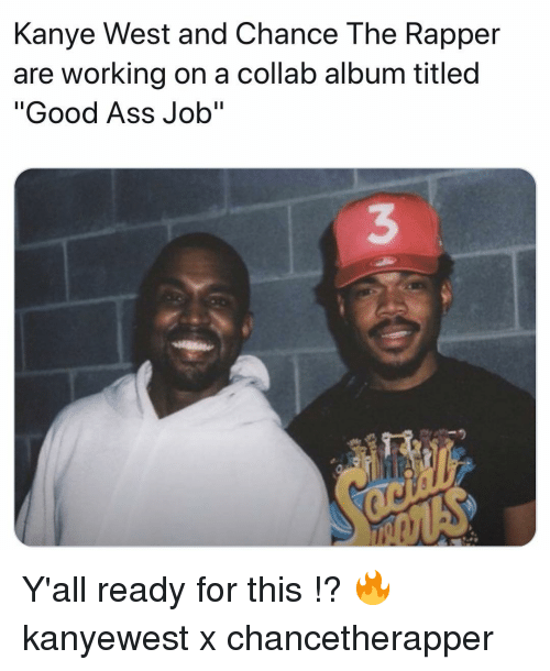 """Ass, Chance the Rapper, and Kanye: Kanye West and Chance The Rapper  are working on a collab album titled  """"Good Ass Job""""  3 Y'all ready for this !? 🔥 kanyewest x chancetherapper"""