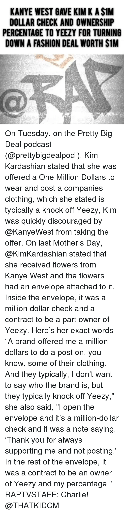 "kim k: KANYE WEST GAVE KIM K A $1M  DOLLAR CHECK AND OWNERSHIP  PERCENTAGE TO YEEZY FOR TURNING  DOWN A FASHION DEAL WORTH $1M On Tuesday, on the Pretty Big Deal podcast (@prettybigdealpod ), Kim Kardashian stated that she was offered a One Million Dollars to wear and post a companies clothing, which she stated is typically a knock off Yeezy, Kim was quickly discouraged by @KanyeWest from taking the offer. On last Mother's Day, @KimKardashian stated that she received flowers from Kanye West and the flowers had an envelope attached to it. Inside the envelope, it was a million dollar check and a contract to be a part owner of Yeezy. Here's her exact words ""A brand offered me a million dollars to do a post on, you know, some of their clothing. And they typically, I don't want to say who the brand is, but they typically knock off Yeezy,"" she also said, ""I open the envelope and it's a million-dollar check and it was a note saying, 'Thank you for always supporting me and not posting.' In the rest of the envelope, it was a contract to be an owner of Yeezy and my percentage,"" RAPTVSTAFF: Charlie! @THATKIDCM"