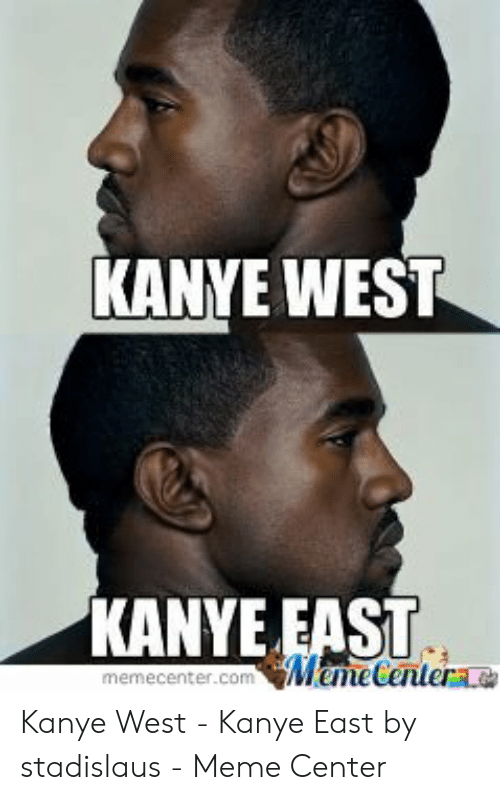 Kanye West Meme: KANYE WEST  KANYE EAST  memecenter.com MemeCentere Kanye West - Kanye East by stadislaus - Meme Center