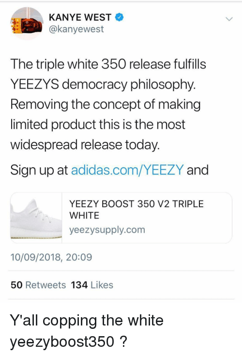 Copping: KANYE WEST  @kanyewest  0  The triple white 350 release fulfills  YEEZYS democracy philosophy  Removing the concept of making  limited product this is the most  widespread release today  Sign up at adidas.com/YEEZY and  YEEZY BOOST 350 V2 TRIPLE  WHITE  yeezysupply.com  10/09/2018, 20:09  50 Retweets 134 Likess Y'all copping the white yeezyboost350 ?