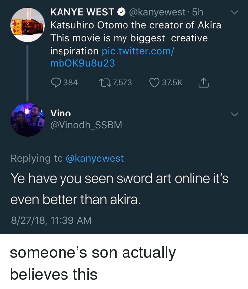 Kanye, Memes, and Twitter: KANYE WEST @kanyewest 5h  Katsuhiro Otomo the creator of Akira  This movie is my biggest creative  inspiration pic.twitter.com/  mbOK9u8u23  384 th7,573 375K  Vino  @Vinodh_SSBM  Replying to @kanyewest  Ye have you seen sword art online it's  even better than akira  8/27/18, 11:39 AM someone's son actually believes this