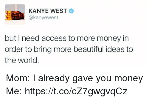 Beautiful, Kanye, and Money: KANYE WEST  @kanyewest  but I need access to more money in  order to bring more beautiful ideas to  the world Mom: I already gave you money Me: https://t.co/cZ7gwgvqCz