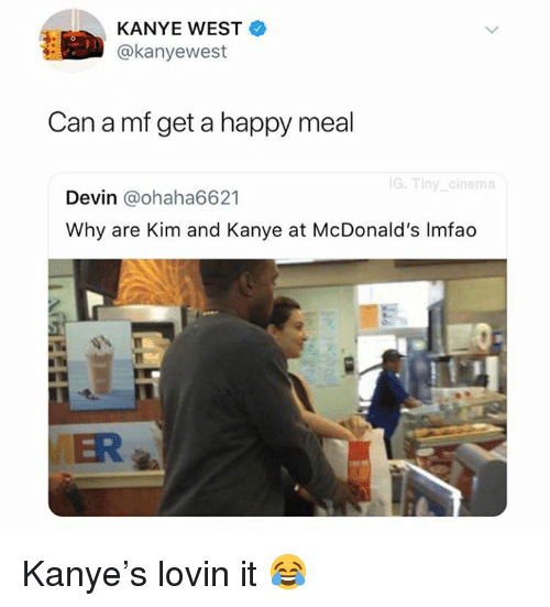 Kanye, McDonalds, and Memes: KANYE WEST  @kanyewest  Can a mf get a happy meal  G.Tiny cinema  Devin @ohaha6621  Why are Kim and Kanye at McDonald's Imfao Kanye's lovin it 😂