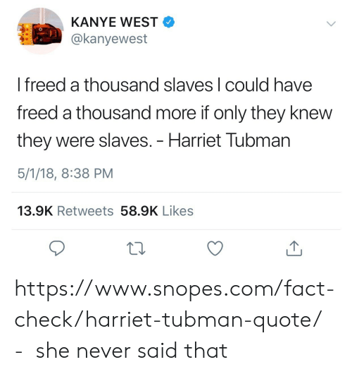 Fact Check: KANYE WEST  @kanyewest  I freed a thousand slaves l could have  freed a thousand more if only they knew  they were slaves. - Harriet Tubman  5/1/18, 8:38 PM  13.9K Retweets 58.9K Likes https://www.snopes.com/fact-check/harriet-tubman-quote/ - she never said that