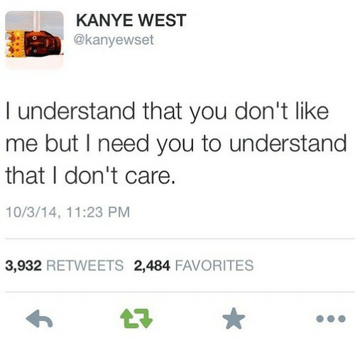 Kanye West: KANYE WEST  @kanyewset  I understand that you don't like  me but I need you to understand  that I don't care.  10/3/14, 11:23 PM  3,932 RETWEETS 2,484 FAVORITES  t7