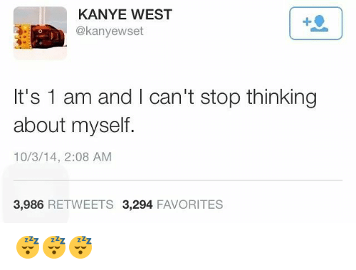 Kanye, Memes, and Kanye West: KANYE WEST  @kanyewset  It's 1 am and I can't stop thinking  about myself.  10/3/14, 2:08 AM  3,986  RETWEETS 3,294  FAVORITES 😴😴😴