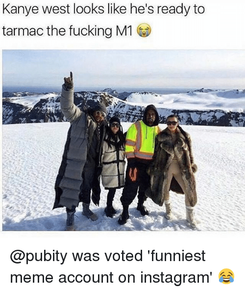 tarmac: Kanye west looks like he's ready to  tarmac the fucking M1 @pubity was voted 'funniest meme account on instagram' 😂