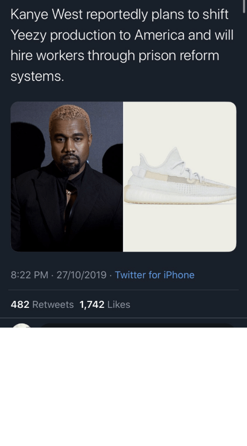 Kanye West: Kanye West reportedly plans to shift  Yeezy production to America and will  hire workers through prison reform  systems.  8:22 PM 27/10/2019 Twitter for iPhone  482 Retweets 1,742 Likes repent-zoomer:I've been skeptical about all this but good for him if he actually puts some action behind his words