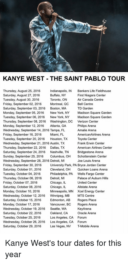 Detroit, Memes, and Roger: KANYE WEST THE SAINT PABLO TOUR  Thursday, August 25, 2016  Indianapolis, IN Bankers Life Fieldhouse  Buffalo, NY  First Niagara Center  Saturday, August 27, 2016  Tuesday, August 30, 2016  Toronto, ON  Air Canada Centre  Friday, September 02, 2016  Montreal, QC  Bell Centre  Saturday, September 03, 2016  Boston, MA  TD Garden  Monday, September 05, 2016  New York, NY  Madison Square Garden  Tuesday, September 06, 2016  New York, NY  Madison Square Garden  Thursday, September 08, 2016 Washington, DC Verizon Center  Monday, September 12, 2016  Atlanta, GA  Philips Arena  Wednesday, September 14, 2016 Tampa, FL  Amalie Arena  Friday, September 16, 2016  Miami, FL  AmericanAirlines Arena  Tuesday, September 20, 2016  Houston, TX  Toyota Center  Wednesday, September 21, 2016 Austin, TX  Frank Erwin Center  Thursday, September 22, 2016  Dallas, TX  American Airlines Center  Saturday, September 24, 2016  Nashville, TN  Bridgestone Arena  Sunday, September 25, 2016  Columbus, OH  Schottenstein Center  Wednesday, September 28, 2016 Detroit, MI  Joe Louis Arena  University Park, PA Bryce Jordan Center  Friday, September 30, 2016  Cleveland, OH Quicken Loans Arena  Saturday, October 01, 2016  Tuesday, October 04, 2016  Philadelphia, PA  Wells Fargo Center  Detroit, MI  Palace of Auburn Hills  Thursday, October 06, 2016  Chicago, IL  United Center  Friday, October 07, 2016  Saturday, October 08, 2016  Chicago, IL  Allstate Arena  Monday, October 10, 2016  Minneapolis, MN Xcel Energy Center  Wednesday, October 12, 2016  Winnipeg, MB  MTS Centre  Saturday, October 15, 2016  Edmonton, AB  Rogers Place  Monday, October 17, 2016  Vancouver, BC  Rogers Arena  Wednesday, October 19, 2016  Seattle, WA  KeyArena  Oracle Arena  Saturday, October 22, 2016  Oakland, CA  Tuesday, October 25, 2016  Los Angeles, CA Forum  Wednesday, October 26, 2016  Los Angeles, CA Forum  Saturday, October 29, 2016  Las Vegas, NV T-Mobile Arena Kanye West's tour dates for this yea