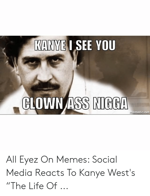 "Kanye West Meme: KANYEI SEE YOU  CLOWN ASS NIGGA  mematic.net All Eyez On Memes: Social Media Reacts To Kanye West's ""The Life Of ..."