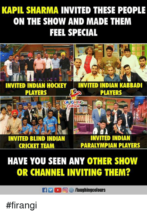 indian cricket: KAPIL SHARMA INVITED THESE PEOPLE  ON THE SHOW AND MADE THEM  FEEL SPECIAL  INVITED INDIAN HOCKEYINVITED INDIAN KABBADI  PLAYERS  PLAYERS  AUGHING  INVITED BLIND INDIAN  CRICKET TEAM  INVITED INDIAN  PARALYMPIAN PLAYERS  HAVE YOU SEEN ANY OTHER SHOW  OR CHANNEL INVITING THEM?  f /laughingcolours #firangi