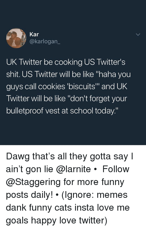 "Be Like, Cats, and Cookies: Kar  @karlogan_  UK Twitter be cooking US Twitter's  shit. US Twitter will be like ""haha you  guys call cookies 'biscuits"" and UK  Twitter will be like ""don't forget your  bulletproof vest at school today"" Dawg that's all they gotta say I ain't gon lie @larnite • ➫➫➫ Follow @Staggering for more funny posts daily! • (Ignore: memes dank funny cats insta love me goals happy love twitter)"