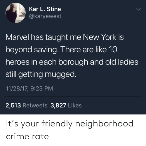 Crime, New York, and Heroes: Kar L. Stine  @karyewest  Marvel has taught me New York is  beyond saving. There are like 10  heroes in each borough and old ladies  still getting mugged.  11/28/17, 9:23 PM  2,513 Retweets 3,827 Likes It's your friendly neighborhood crime rate