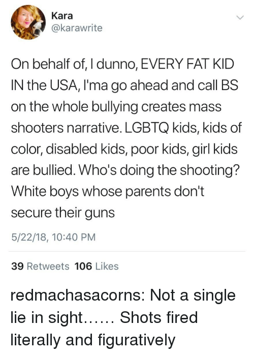 figuratively: Kara  @karawrite  On behalf of, I dunno, EVERY FAT KID  IN the USA, I'ma go ahead and call BS  on the whole bullying creates mass  shooters narrative. LGBTQ kids, kids of  color, disabled kids, poor kids, girl kids  are bullied. Who's doing the shooting?  White boys whose parents don't  secure their guns  5/22/18, 10:40 PM  39 Retweets 106 Likes redmachasacorns:  Not a single lie in sight……   Shots fired literally and figuratively