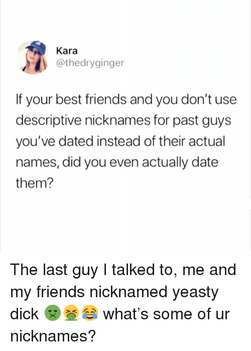 Friends, Best, and Date: Kara  @thedryginger  If your best friends and you don't use  descriptive nicknames for past guys  you've dated instead of their actual  names, did you even actually date  them? The last guy I talked to, me and my friends nicknamed yeasty dick 🤢🤮😂 what's some of ur nicknames?