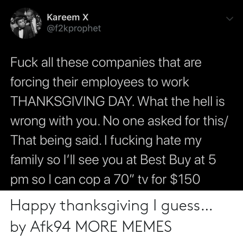 "The Hell: Kareem X  @f2kprophet  Fuck all these companies that are  forcing their employees to work  THANKSGIVING DAY. What the hell is  wrong with you. No one asked for this/  That being said. I fucking hate my  family so l'll see you at Best Buy at 5  pm so l can cop a 70"" tv for $150 Happy thanksgiving I guess… by Afk94 MORE MEMES"
