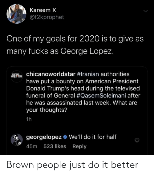 Half: Kareem X  @f2kprophet  One of my goals for 2020 is to give as  many fucks as George Lopez.  chicanoworldstar #Iranian authorities  CHICANO  wiHCP STA  have put a bounty on American President  Donald Trump's head during the televised  funeral of General #QasemSoleimani after  he was assassinated last week. What are  your thoughts?  1h  georgelopez o We'll do it for half  45m 523 likes Reply Brown people just do it better
