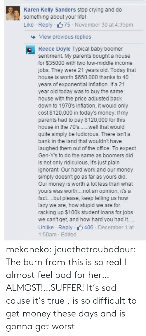 Do Something About: Karen Kelly Sanders stop crying and do  something about your life!  Like Reply 75 November 30 at 4:39pm  View previous replies  Reece Doyle Typical baby boomer  sentiment. My parents bought a house  for $35000 with two low-middle income  jobs. They were 21 years oid. Today that  house is worth $650,000 thanks to 40  years of exponential inflation. If a 21  year oid today was to buy the same  house with the price adjusted back  down to 1970's inflation, it would only  cost $120,000 in today's money. If my  parents had to pay $120,000 for this  house in the 70s.....well that would  quite simply be ludicrous. There isn't a  bank in the land that wouldnt have  laughed them out of the office. To expect  Gen-Y's to do the same as boomers did  is not only ridiculous, it's just plain  ignorant Our hard work and our money  simply doesn't go as far as yours did.  Our money is worth a lot less than what  yours was worth. .not an opinion, it's a  fact..but please, keep telling us how  lazy we are, how stupid we are for  racking up $100k student loans for jobs  we cantget, and how hard you had it..  Unilike Reply 406 December 1 at  1:50am Edited mekaneko:  jcuethetroubadour:  The burn from this is so real I almost feel bad for her…ALMOST!…SUFFER!  It's sad cause it's true , is so difficult to get money these days and is gonna get worst