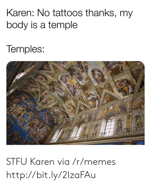 Memes, Stfu, and Tattoos: Karen: No tattoos thanks, my  body is a temple  Temples STFU Karen via /r/memes http://bit.ly/2IzaFAu