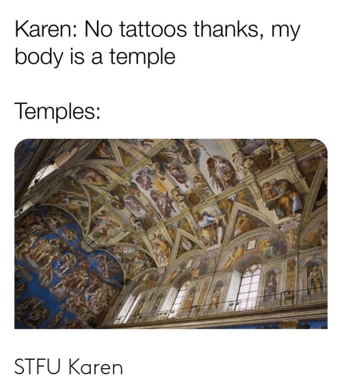 Stfu, Tattoos, and Temples: Karen: No tattoos thanks, my  body is a temple  Temples STFU Karen