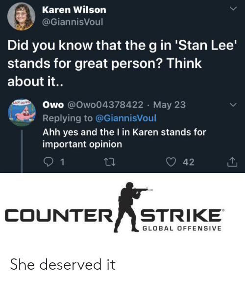 Counter: Karen Wilson  @GiannisVoul  Did you know that the g in 'Stan Lee'  stands for great person? Think  about it..  EMOn9a  Owo @Owo04378422 May 23  Replying to @GiannisVoul  Ahh yes and the I in Karen stands for  important opinion  42  1  COUNTER  STRIKE  GLOBAL OFFENSIVE She deserved it