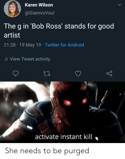 May 19: Karen Wilson  @GiannisVoul  The g in 'Bob Ross' stands for good  artist  21:28 19 May 19 Twitter for Android  l View Tweet activity  activate instant kill She needs to be purged