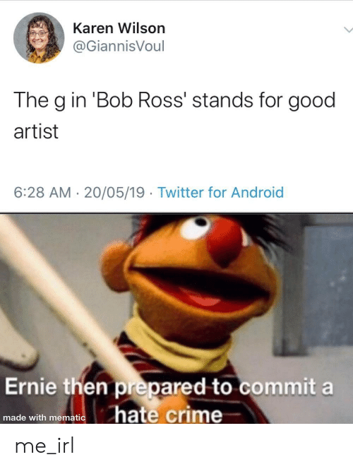 Bob Ross: Karen Wilson  @GiannisVoul  The g in 'Bob Ross' stands for good  artist  6:28 AM 20/05/19 Twitter for Android  Ernie then prepared to commit a  hate crime  made with mematic me_irl