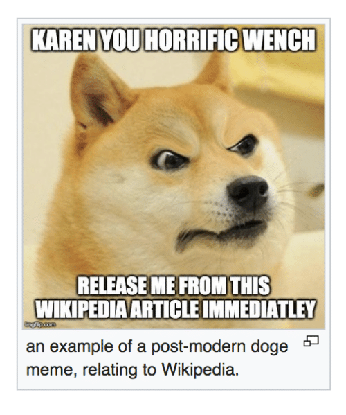 Doge: KAREN YOU HORRIFIC WENCH  RELEASE ME FROM THIS  WIKIPEDIAARTICLE IMMEDIATLEY  an example of a post-modern doge *-  meme, relating to Wikipedia.