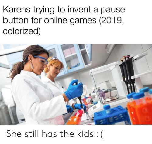 Games, Kids, and Online: Karens trying to invent a pause  button for online games (2019,  colorized) She still has the kids :(
