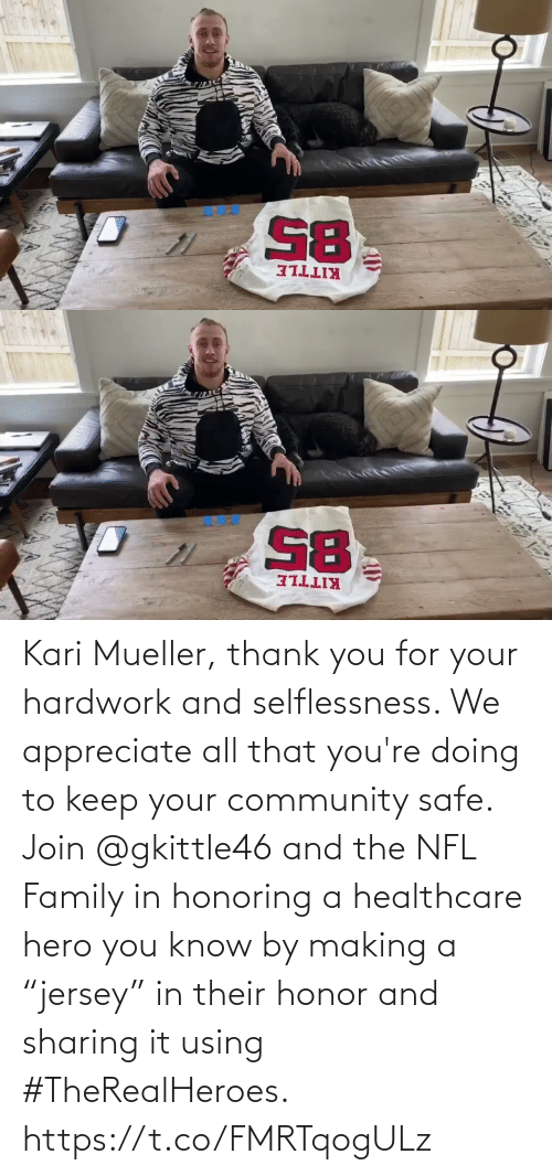 "making a: Kari Mueller, thank you for your hardwork and selflessness. We appreciate all that you're doing to keep your community safe. Join @gkittle46 and the NFL Family in honoring a healthcare hero you know by making a ""jersey"" in their honor and sharing it using #TheRealHeroes. https://t.co/FMRTqogULz"