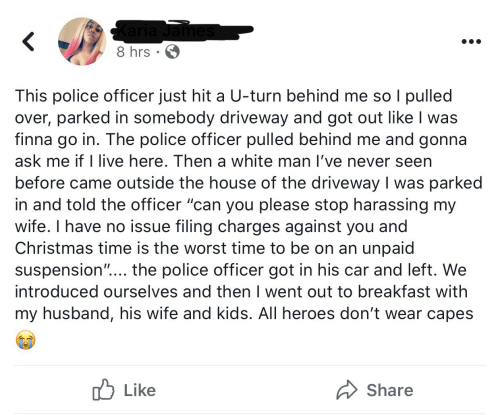 "Christmas, Police, and The Worst: Karia James  8 hrs · 6  This police officer just hit a U-turn behind me so I pulled  over, parked in somebody driveway and got out like I was  finna go in. The police officer pulled behind me and gonna  ask me if I live here. Then a white man l've never seen  before came outside the house of the driveway I was parked  in and told the officer ""can you please stop harassing my  wife. I have no issue filing charges against you and  Christmas time is the worst time to be on an unpaid  suspension""... the police officer got in his car and left. We  introduced ourselves and then I went out to breakfast with  my husband, his wife and kids. All heroes don't wear capes  לן Like  Share"