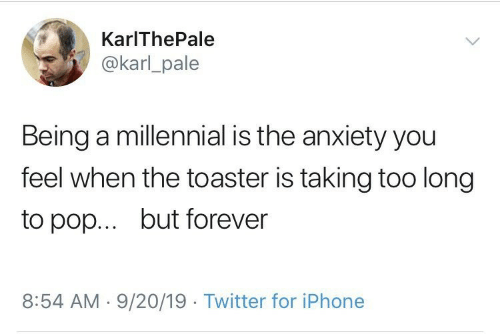 pop: KarIThePale  @karl_pale  Being a millennial is the anxiety you  feel when the toaster is taking too long  but forever  to pop...  8:54 AM 9/20/19 Twitter for iPhone