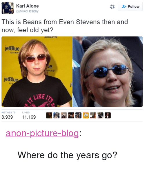 """even stevens: Karl Alone  @MikeHeadly  -Follow  This is Beans f  rom Even Stevens then and  now, feel old yet?  jetBlue  AIRWA  le  AYS  jetBlue  LIKE/  RETWEETS L  8,93911,169  LIKES <p><a href=""""http://anon-picture-blog.tumblr.com/post/151522224016/where-do-the-years-go"""" class=""""tumblr_blog"""">anon-picture-blog</a>:</p>  <blockquote><p>Where do the years go?</p></blockquote>"""