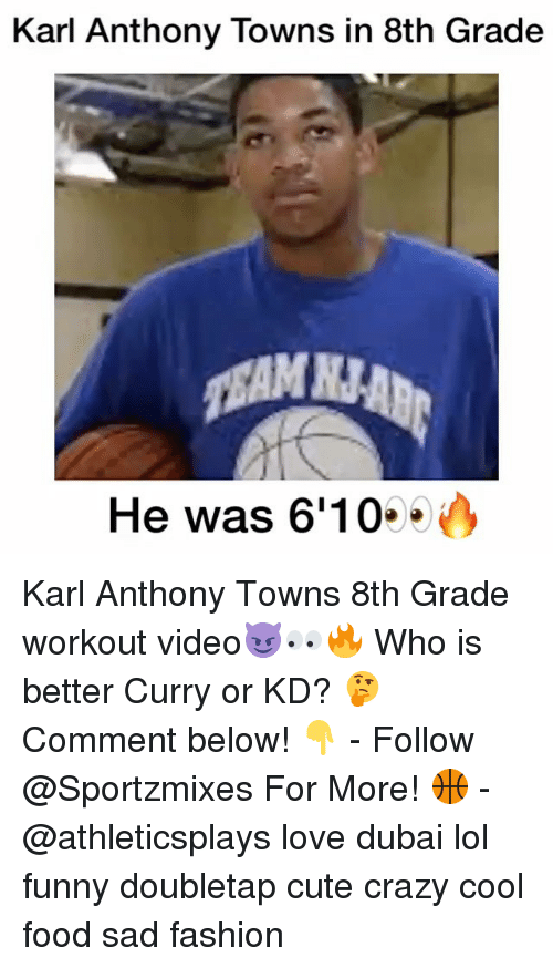 Karl-Anthony Towns: Karl Anthony Towns in 8th Grade  He was 6'10 Karl Anthony Towns 8th Grade workout video😈👀🔥 Who is better Curry or KD? 🤔 Comment below! 👇 - Follow @Sportzmixes For More! 🏀 - @athleticsplays love dubai lol funny doubletap cute crazy cool food sad fashion
