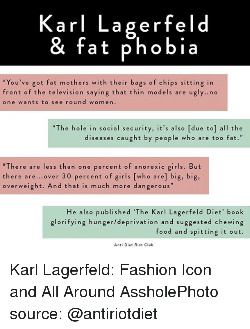 "Club, Fashion, and Food: Karl Lagerfeld  & fat phobia  ""You've got fat mothers with their bags of chips sitting in  front of the television saying that thin models are u  one wants to see round women.  gly..no  ""The hole in social security, it's also [due to] all the  diseases caught by people who are too fat.  ""There are less than one percent of anorexic girls. But  there are...over 30 percent of girls [who are] big, big,  overweight. And that is much more dangerous""  He also published 'The Karl Lagerfeld Diet' book  glorifying hunger/deprivation and suggested chewing  food and spitting it out.  Anti Diet Riot Club Karl Lagerfeld: Fashion Icon and All Around AssholePhoto source: @antiriotdiet"
