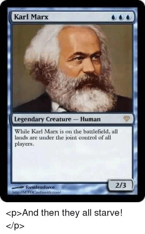 Battlefield: Karl Marx  Legendary Creature Human  While Karl Marx is on the battlefield, all  lands are under the joint control of all  players  formlessforve  2/3  httpǐ//MTGCatduitLout <p>And then they all starve!</p>