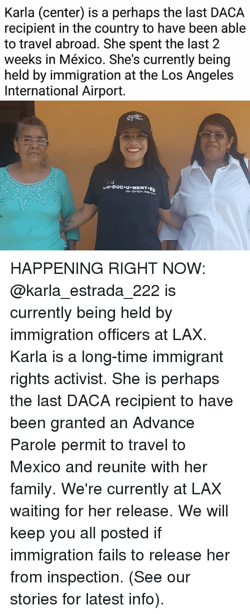 Family, Memes, and Immigration: Karla  (center)  is a petrhans have been able  recipient in the country to have been able  to travel abroad. She spent the last 2  weeks in México. She's currently being  held by immigration at the Los Angeles  International Airport.  ALM HAPPENING RIGHT NOW: @karla_estrada_222 is currently being held by immigration officers at LAX. Karla is a long-time immigrant rights activist. She is perhaps the last DACA recipient to have been granted an Advance Parole permit to travel to Mexico and reunite with her family. We're currently at LAX waiting for her release. We will keep you all posted if immigration fails to release her from inspection. (See our stories for latest info).