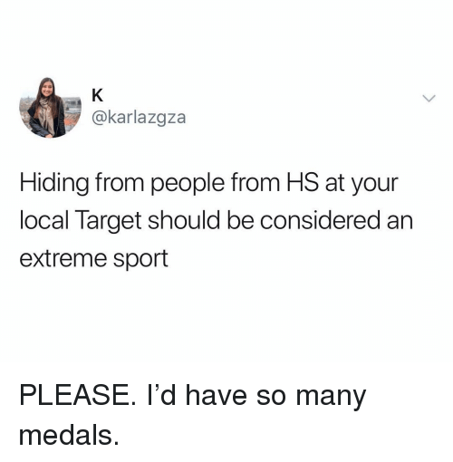 Funny, Target, and Local: @karlazgza  Hiding from people from HS at your  local Target should be considered an  extreme sport PLEASE. I'd have so many medals.
