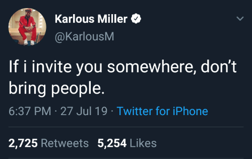 somewhere: Karlous Miller  @KarlousM  If i invite you somewhere, don't  bring people  6:37 PM 27 Jul 19 Twitter for iPhone  2,725 Retweets 5,254 Likes