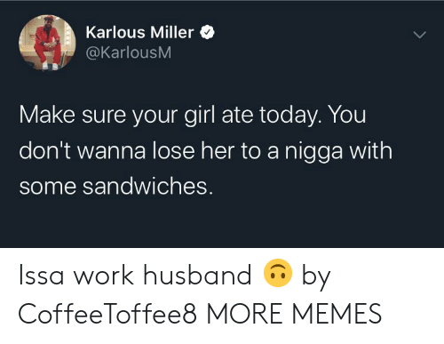 Dont Wanna: Karlous Miller  @KarlousM  Make sure your girl ate today. You  don't wanna lose her to a nigga with  some sandwiches. Issa work husband 🙃 by CoffeeToffee8 MORE MEMES
