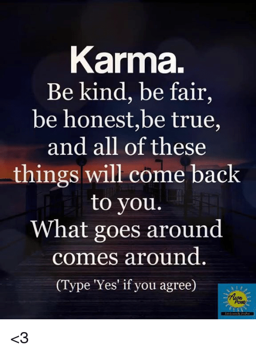 posh: Karma.  Be kind, be fair,  be honest,be true,  and all of these  things will come back  to you.  What goes around  comes around  ype Yes' if you agree)  Posh <3