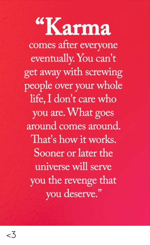"""Life, Memes, and Revenge: """"Karma  comes after everyone  eventually. You can't  get away with screwing  people over your whole  life,I don't care who  you are. What goes  around comes around.  That's how it works.  Sooner or later the  universe will serve  you the revenge that  you deserve."""" <3"""