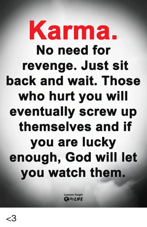 Who Hurt You: Karma.  No need for  revenge. Just sit  back and wait. Those  who hurt you will  eventually screw up  themselves and if  you are lucky  enough, God will let  you watch them.  Lessons Taught  By LIFE <3