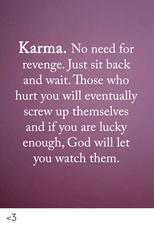 Who Hurt You: Karma. No need for  revenge. Just sit back  and wait. Those who  hurt you will eventually  screw up themselves  and if you are lucky  enough, God will let  you watch them. <3